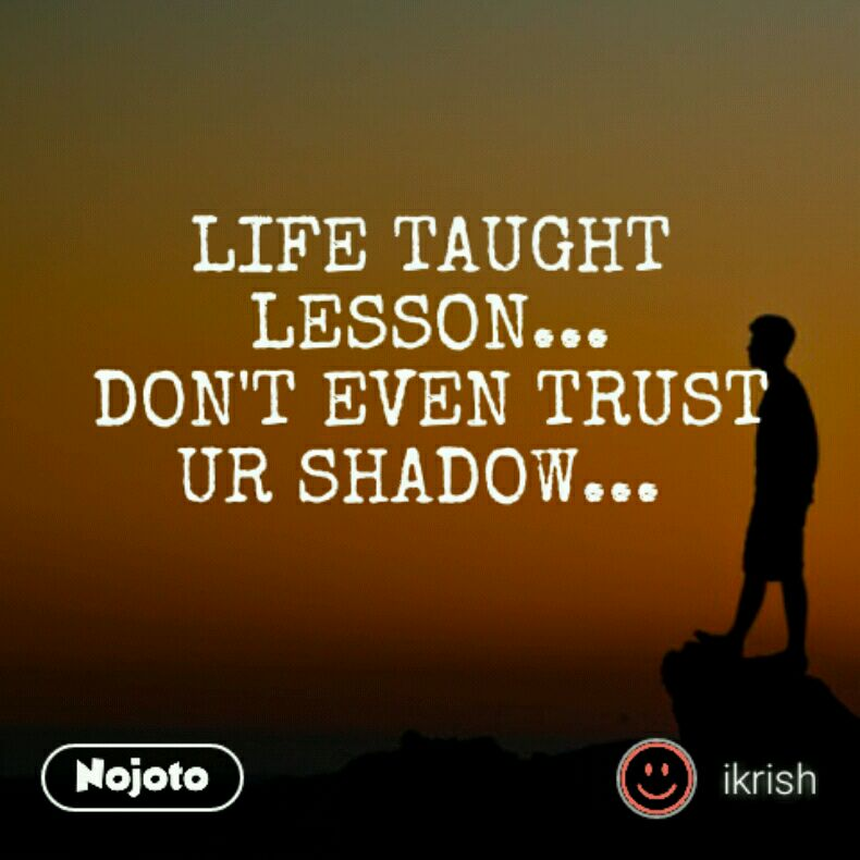 LIFE TAUGHT LESSON... DON'T EVEN TRUST UR SHADOW...