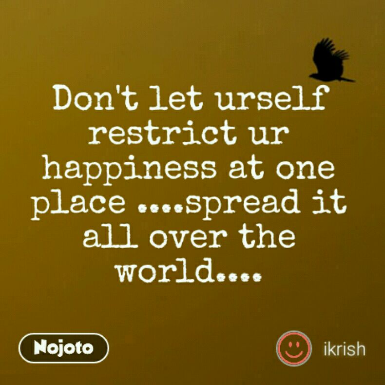 Don't let urself restrict ur happiness at one place ....spread it all over the world....