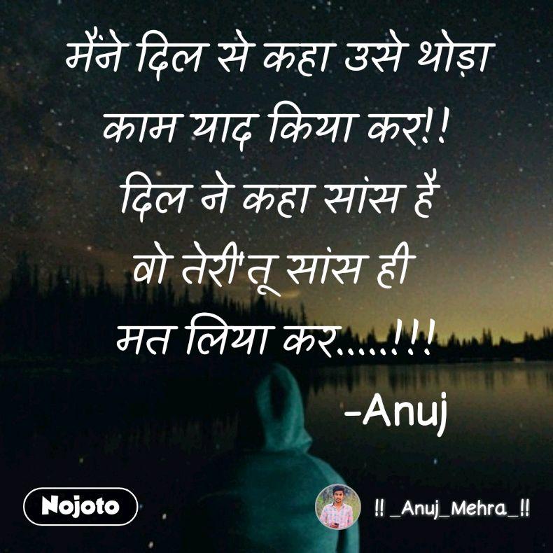 मैंने दिल से कहा उसे थोड़ा काम याद किया कर!! दिल ने कहा सांस है वो तेरी'तू सांस ही  मत लिया कर.....!!!                   -Anuj