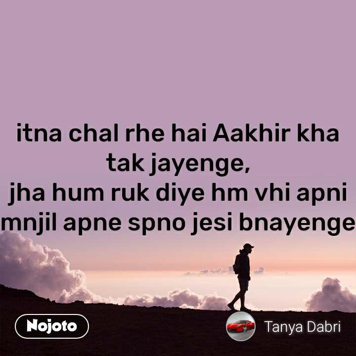 itna chal rhe hai Aakhir kha tak jayenge, jha hum ruk diye hm vhi apni mnjil apne spno jesi bnayenge