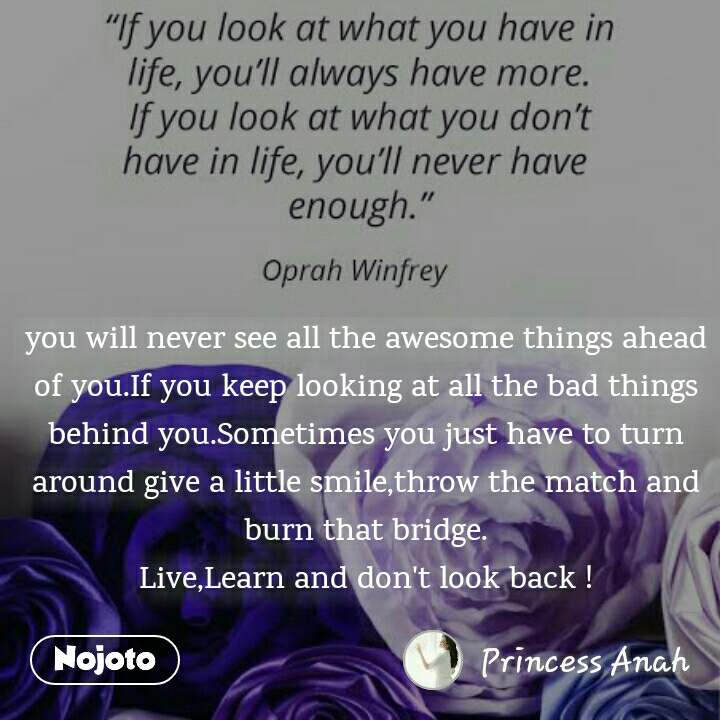 you will never see all the awesome things ahead of you.If you keep looking at all the bad things behind you.Sometimes you just have to turn around give a little smile,throw the match and burn that bridge. Live,Learn and don't look back !