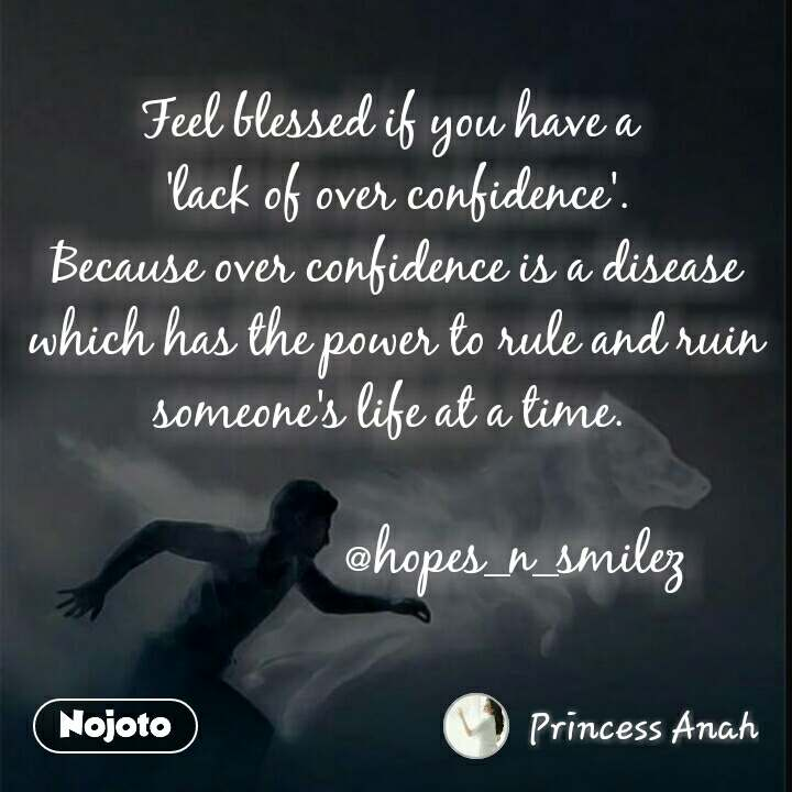 Feel blessed if you have a  'lack of over confidence'. Because over confidence is a disease which has the power to rule and ruin someone's life at a time.                     @hopes_n_smilez