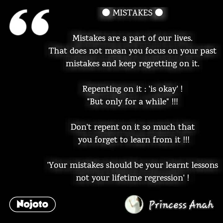 """● MISTAKES ●  Mistakes are a part of our lives. That does not mean you focus on your past mistakes and keep regretting on it.  Repenting on it : 'is okay' ! """"But only for a while"""" !!!  Don't repent on it so much that  you forget to learn from it !!!  'Your mistakes should be your learnt lessons not your lifetime regression' !  @hopes_n_smilez"""