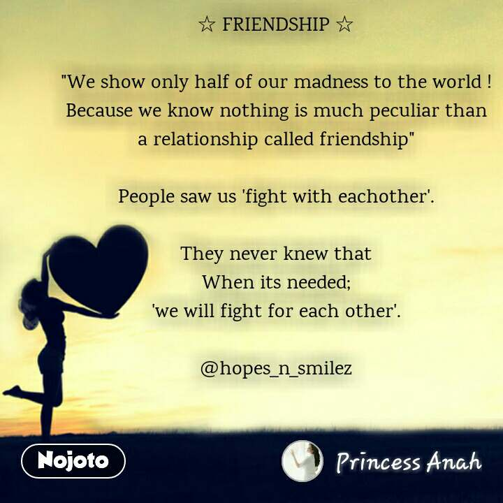 """☆ FRIENDSHIP ☆  """"We show only half of our madness to the world ! Because we know nothing is much peculiar than a relationship called friendship""""  People saw us 'fight with eachother'.  They never knew that When its needed; 'we will fight for each other'.  @hopes_n_smilez"""