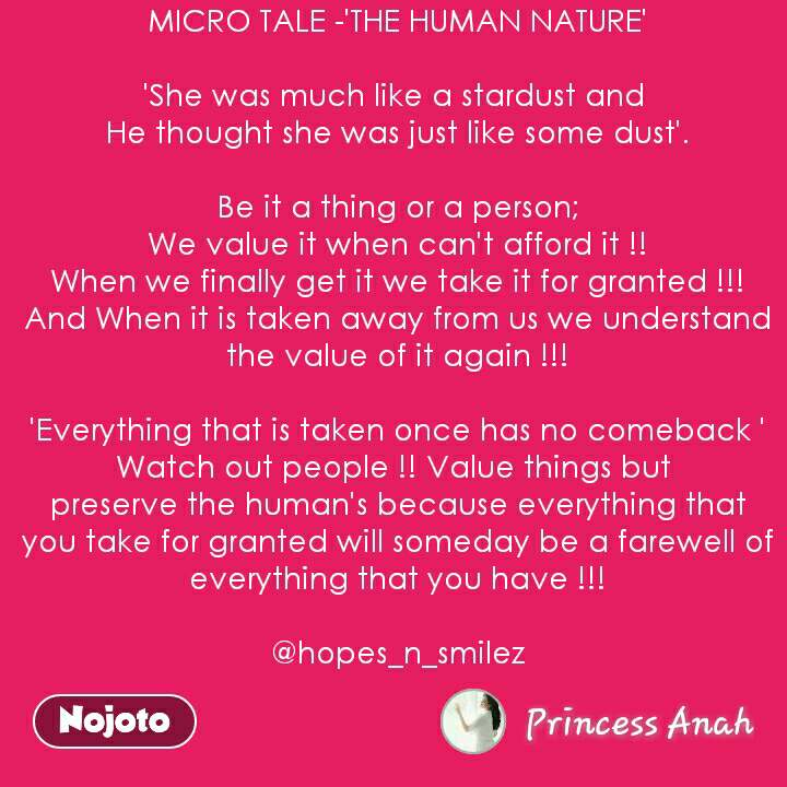 MICRO TALE -'THE HUMAN NATURE'  'She was much like a stardust and  He thought she was just like some dust'.  Be it a thing or a person; We value it when can't afford it !! When we finally get it we take it for granted !!! And When it is taken away from us we understand the value of it again !!!  'Everything that is taken once has no comeback ' Watch out people !! Value things but  preserve the human's because everything that you take for granted will someday be a farewell of everything that you have !!!  @hopes_n_smilez