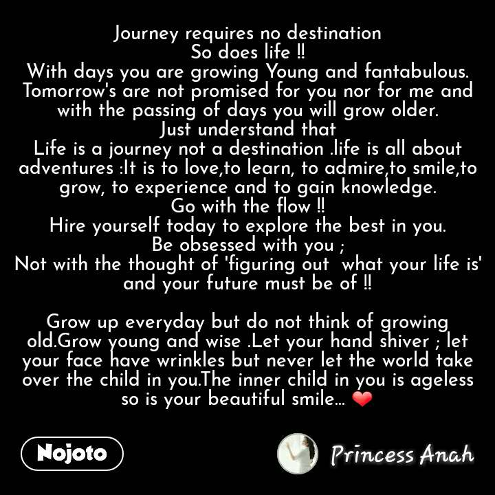 Journey requires no destination So does life !! With days you are growing Young and fantabulous. Tomorrow's are not promised for you nor for me and with the passing of days you will grow older. Just understand that Life is a journey not a destination .life is all about adventures :It is to love,to learn, to admire,to smile,to grow, to experience and to gain knowledge. Go with the flow !! Hire yourself today to explore the best in you. Be obsessed with you ; Not with the thought of 'figuring out  what your life is' and your future must be of !!  Grow up everyday but do not think of growing old.Grow young and wise .Let your hand shiver ; let your face have wrinkles but never let the world take over the child in you.The inner child in you is ageless so is your beautiful smile... ❤