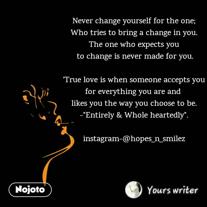"Never change yourself for the one; Who tries to bring a change in you. The one who expects you  to change is never made for you.  'True love is when someone accepts you for everything you are and  likes you the way you choose to be. -""Entirely & Whole heartedly"".  instagram-@hopes_n_smilez"