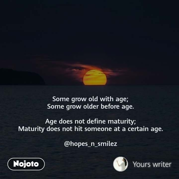 Some grow old with age; Some grow older before age.  Age does not define maturity; Maturity does not hit someone at a certain age.  @hopes_n_smilez