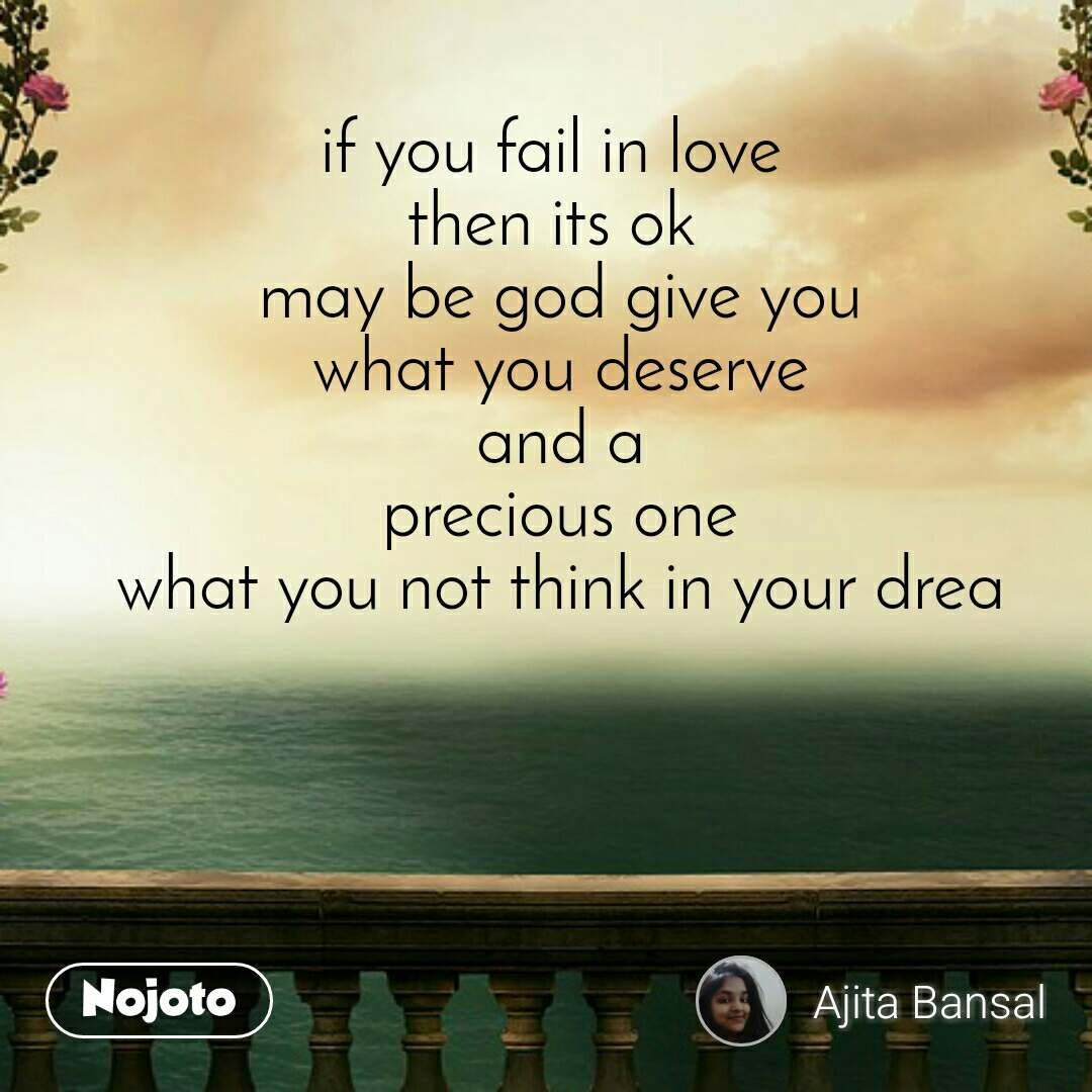 if you fail in love  then its ok  may be god give you what you deserve and a precious one what you not think in your drea