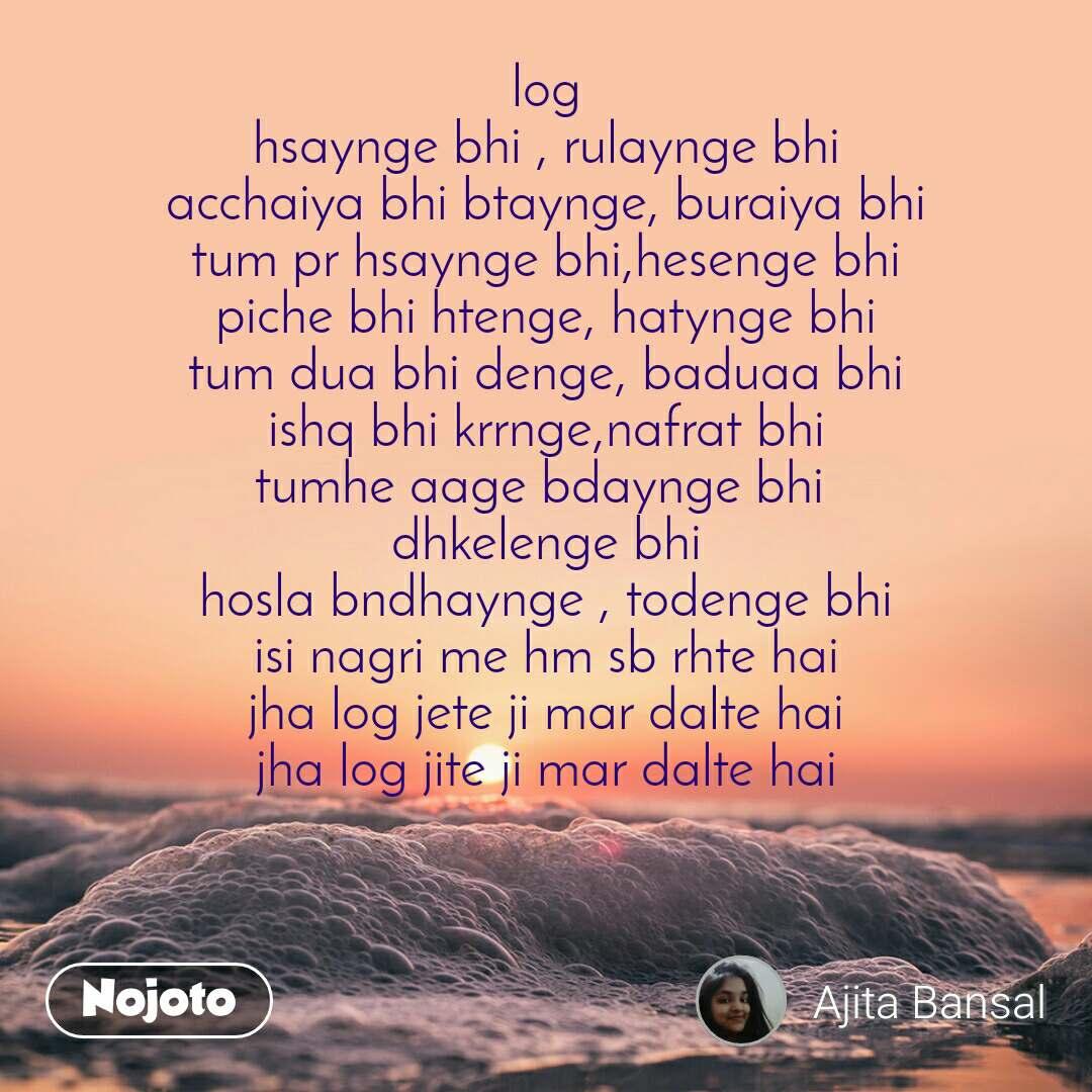 log hsaynge bhi , rulaynge bhi acchaiya bhi btaynge, buraiya bhi tum pr hsaynge bhi,hesenge bhi piche bhi htenge, hatynge bhi tum dua bhi denge, baduaa bhi ishq bhi krrnge,nafrat bhi tumhe aage bdaynge bhi  dhkelenge bhi hosla bndhaynge , todenge bhi isi nagri me hm sb rhte hai jha log jete ji mar dalte hai jha log jite ji mar dalte hai