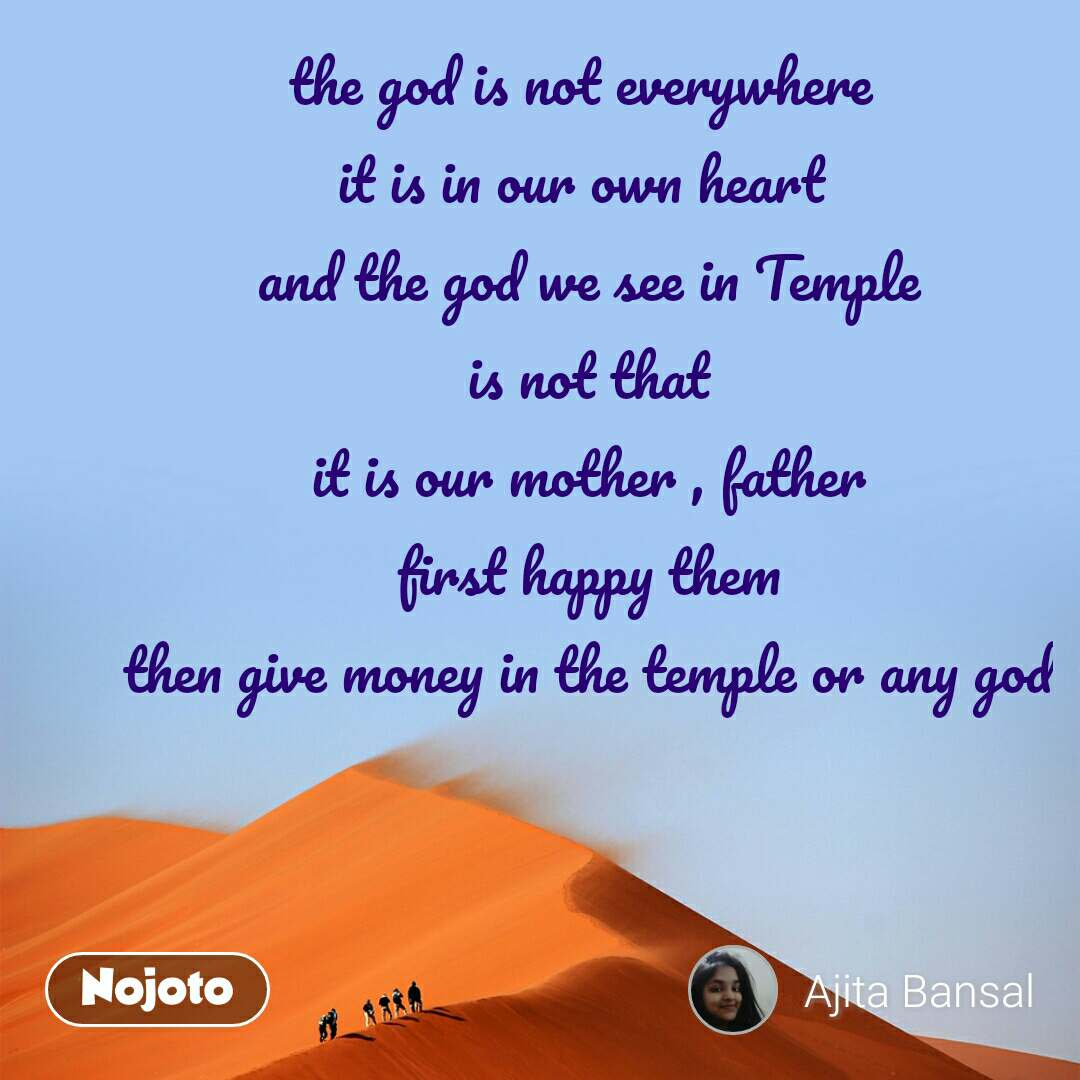 the god is not everywhere  it is in our own heart  and the god we see in Temple is not that it is our mother , father first happy them then give money in the temple or any god