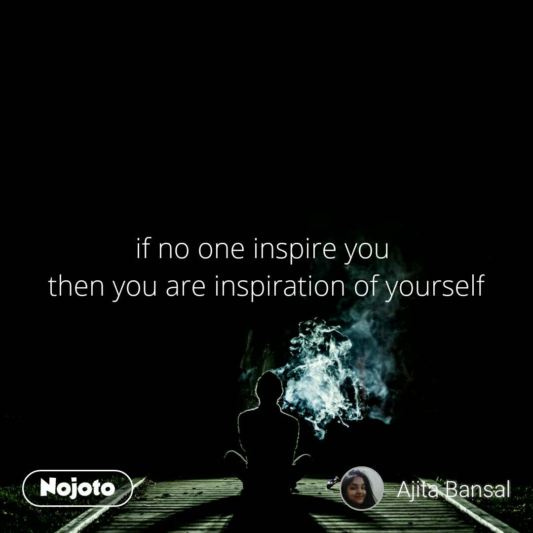 if no one inspire you  then you are inspiration of yourself