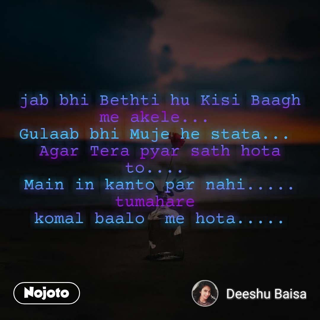 jab bhi Bethti hu Kisi Baagh me akele...  Gulaab bhi Muje he stata...  Agar Tera pyar sath hota to....  Main in kanto par nahi..... tumahare  komal baalo  me hota.....