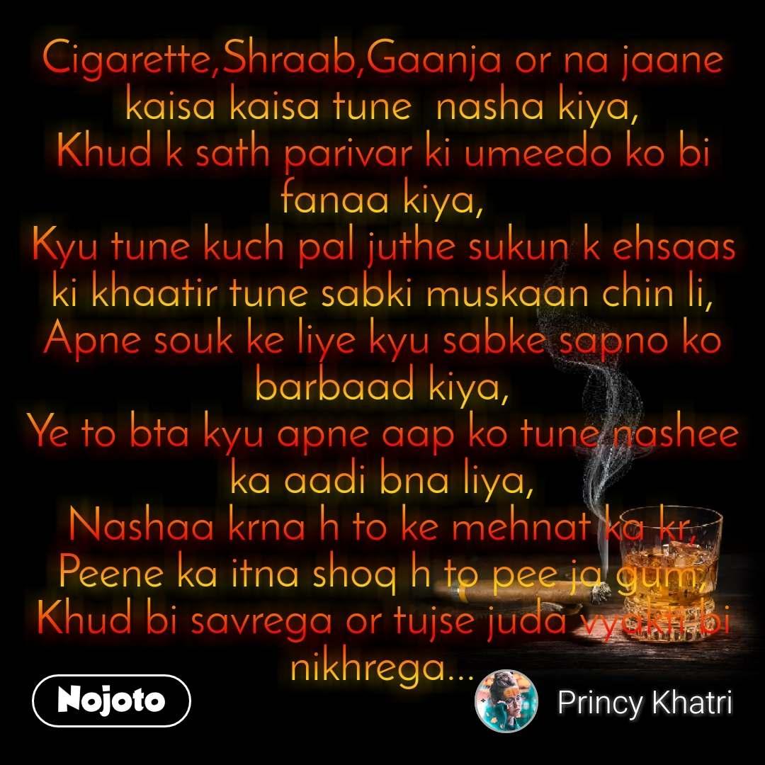 Cigarette,Shraab,Gaanja or na jaane kaisa kaisa tune  nasha kiya, Khud k sath parivar ki umeedo ko bi fanaa kiya, Kyu tune kuch pal juthe sukun k ehsaas ki khaatir tune sabki muskaan chin li, Apne souk ke liye kyu sabke sapno ko barbaad kiya, Ye to bta kyu apne aap ko tune nashee ka aadi bna liya, Nashaa krna h to ke mehnat ka kr, Peene ka itna shoq h to pee ja gum, Khud bi savrega or tujse juda vyakti bi nikhrega...