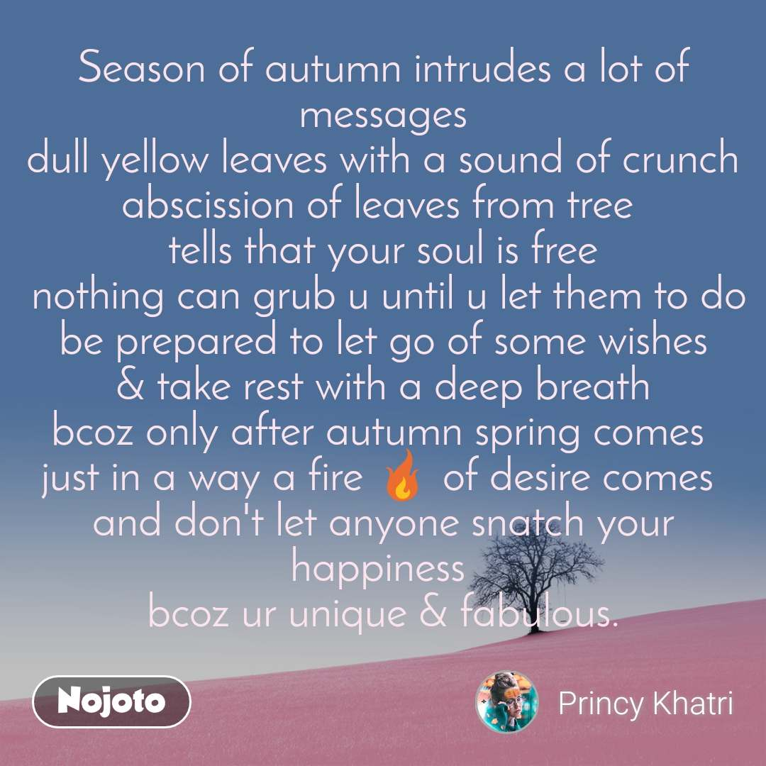 Season of autumn intrudes a lot of messages dull yellow leaves with a sound of crunch abscission of leaves from tree  tells that your soul is free  nothing can grub u until u let them to do be prepared to let go of some wishes & take rest with a deep breath bcoz only after autumn spring comes  just in a way a fire 🔥 of desire comes  and don't let anyone snatch your happiness  bcoz ur unique & fabulous.