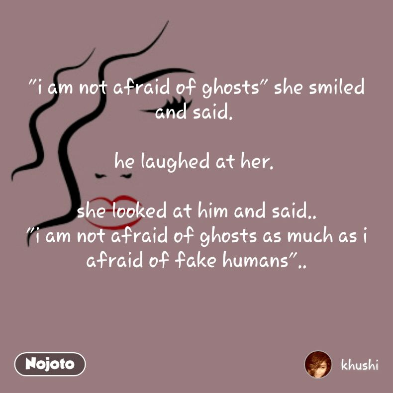 """""""i am not afraid of ghosts"""" she smiled and said.   he laughed at her.    she looked at him and said.. """"i am not afraid of ghosts as much as i afraid of fake humans"""".."""