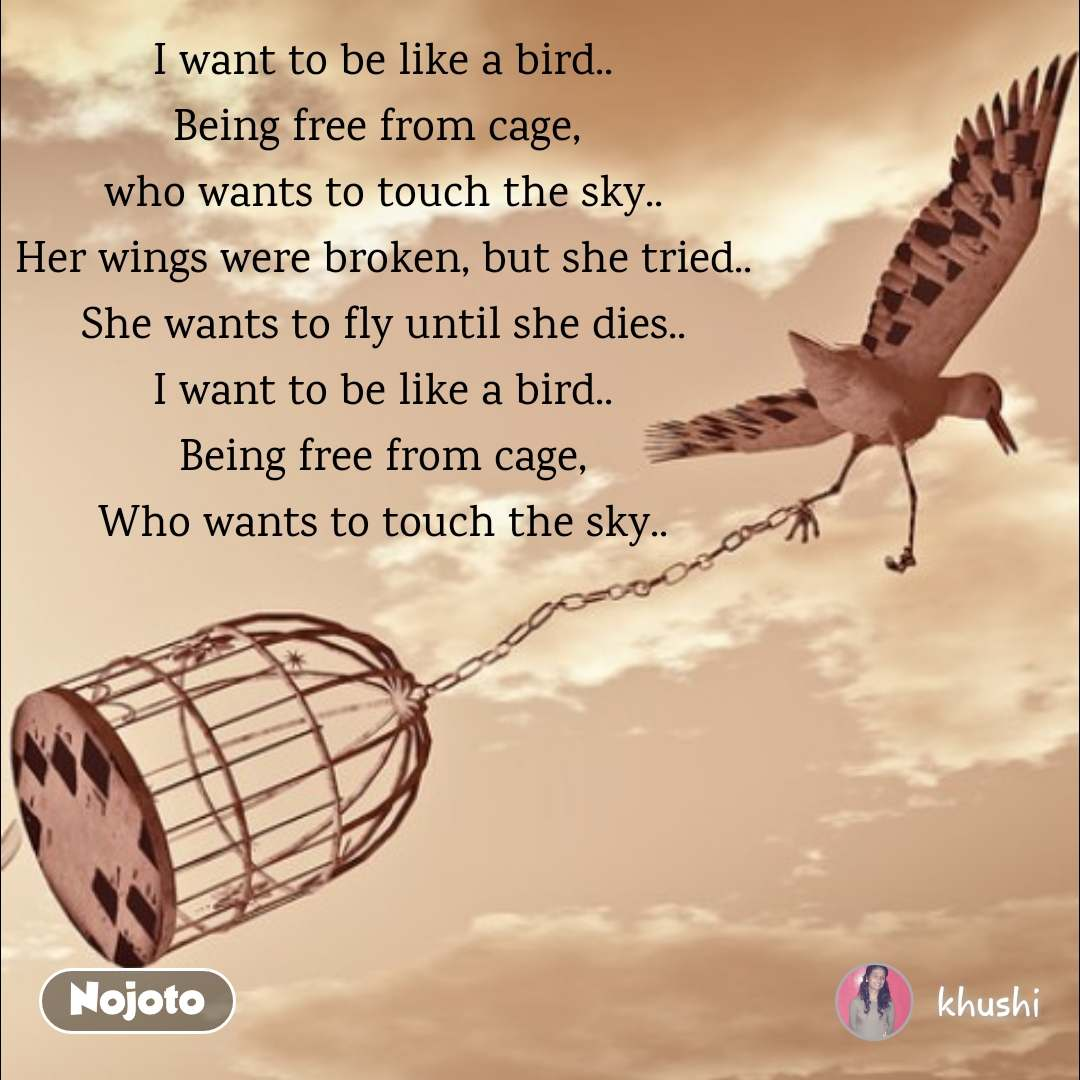 I want to be like a bird.. Being free from cage,  who wants to touch the sky.. Her wings were broken, but she tried.. She wants to fly until she dies.. I want to be like a bird.. Being free from cage, Who wants to touch the sky..