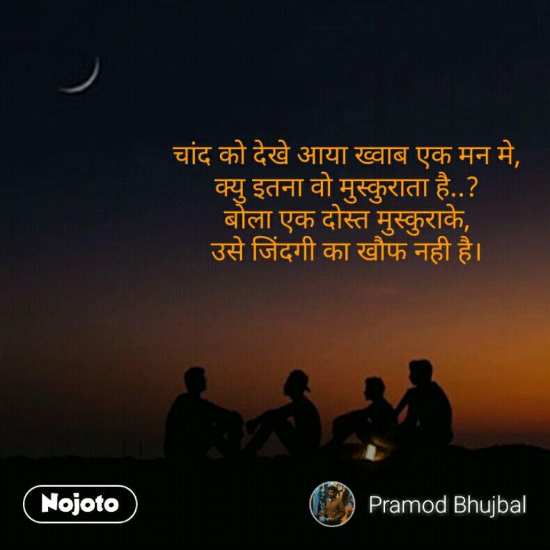 चांद को देखे आया ख्वाब एक मन मे, क्यु इतना वो मुस्कुराता है..? बोला एक दोस्त मुस्कुराके, उसे जिंदगी का खौफ नही है।