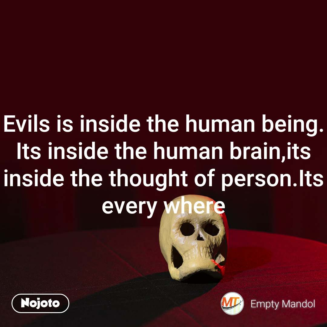 Evils is inside the human being. Its inside the human brain,its inside the thought of person.Its every where