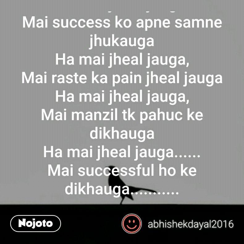 Ha mai jheal gya, Logo ke tane mai jheal gya, Ha mai jheal gya, Dosto ke mazak mai jheal gya, Ha mai jheal gya, Dil ka dard Mai jheal gya Ha mai jheal gya, Apna phla failure mai jheal gya Ha mai jheal gya, Apni jeb khali thi mai wo bhi jheal gya, Ab bari thi success ki  Mai kheal jauga mai success bhi jheal jauga, Ha mai jheal jauga, Success ko mai akele hi pauga Ha mai jheal jauga, Ha mai ye karke dikhauga  Ha mai jheal jauga, Mai success ko apne samne jhukauga Ha mai jheal jauga, Mai raste ka pain jheal jauga Ha mai jheal jauga, Mai manzil tk pahuc ke dikhauga Ha mai jheal jauga...... Mai successful ho ke dikhauga...........