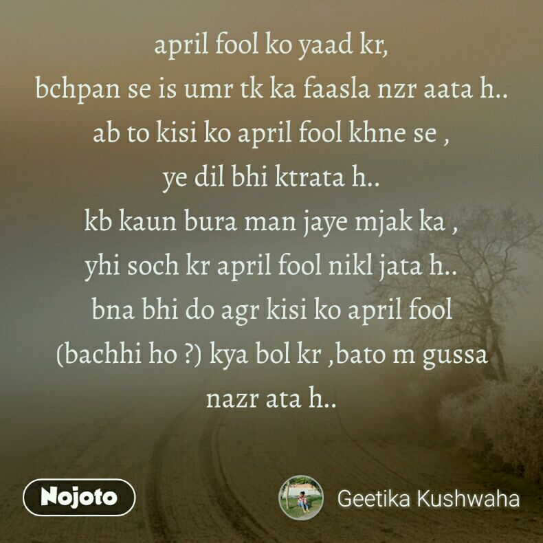 april fool ko yaad kr, bchpan se is umr tk ka faasla nzr aata h.. ab to kisi ko april fool khne se , ye dil bhi ktrata h.. kb kaun bura man jaye mjak ka , yhi soch kr april fool nikl jata h.. bna bhi do agr kisi ko april fool (bachhi ho ?) kya bol kr ,bato m gussa nazr ata h..