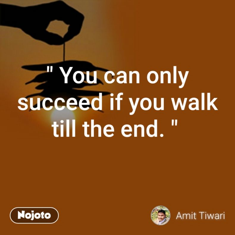 You Can Only Succeed If You Walk Till The End Like Share Best Motivational Thoughts
