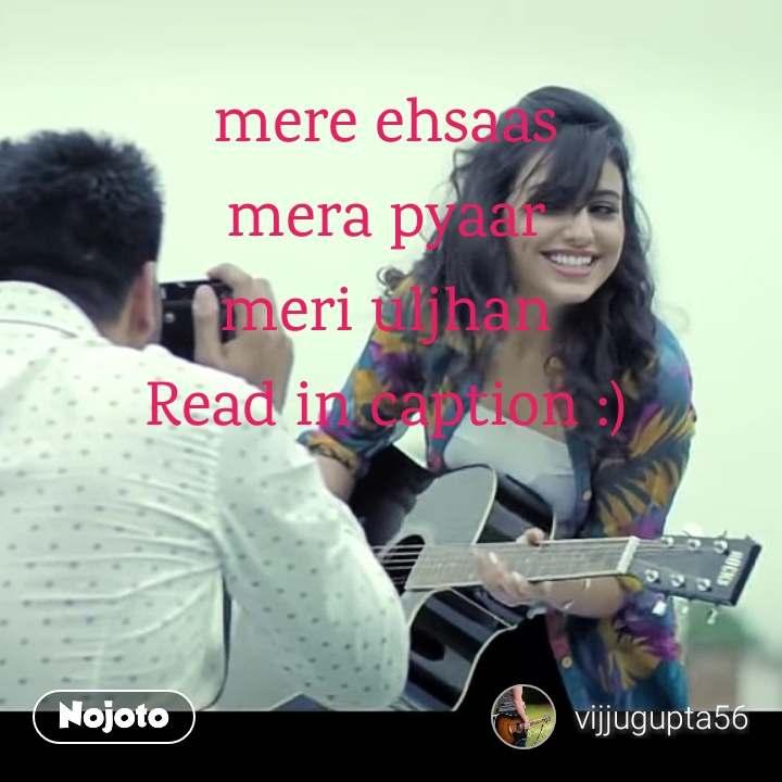 mere ehsaas mera pyaar meri uljhan Read in caption :)