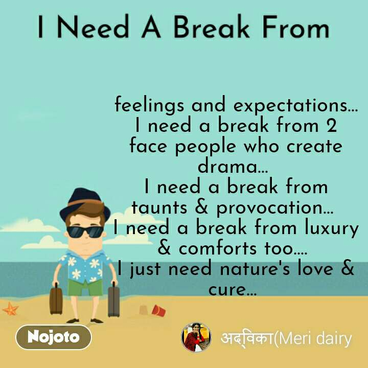 I Need A Break From feelings and expectations... I need a break from 2 face people who create drama...  I need a break from taunts & provocation...  I need a break from luxury & comforts too....  I just need nature's love & cure...