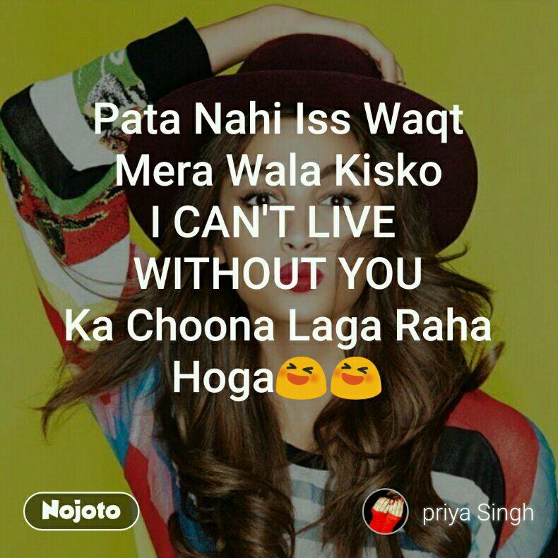 Pata Nahi Iss Waqt Mera Wala Kisko I Cant Live Without You Ka Cho