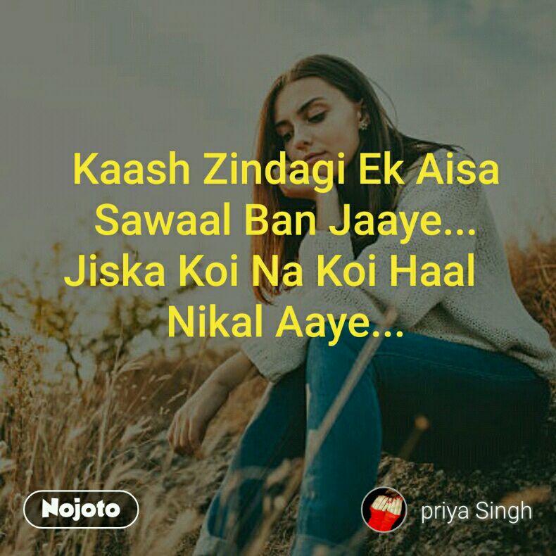 Kaash Zindagi Ek Aisa      Sawaal Ban Jaaye... Jiska Koi Na Koi Haal    Nikal Aaye...