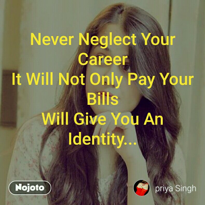 Never Neglect Your Career It Will Not Only Pay Your Bills Will Give You An Identity...