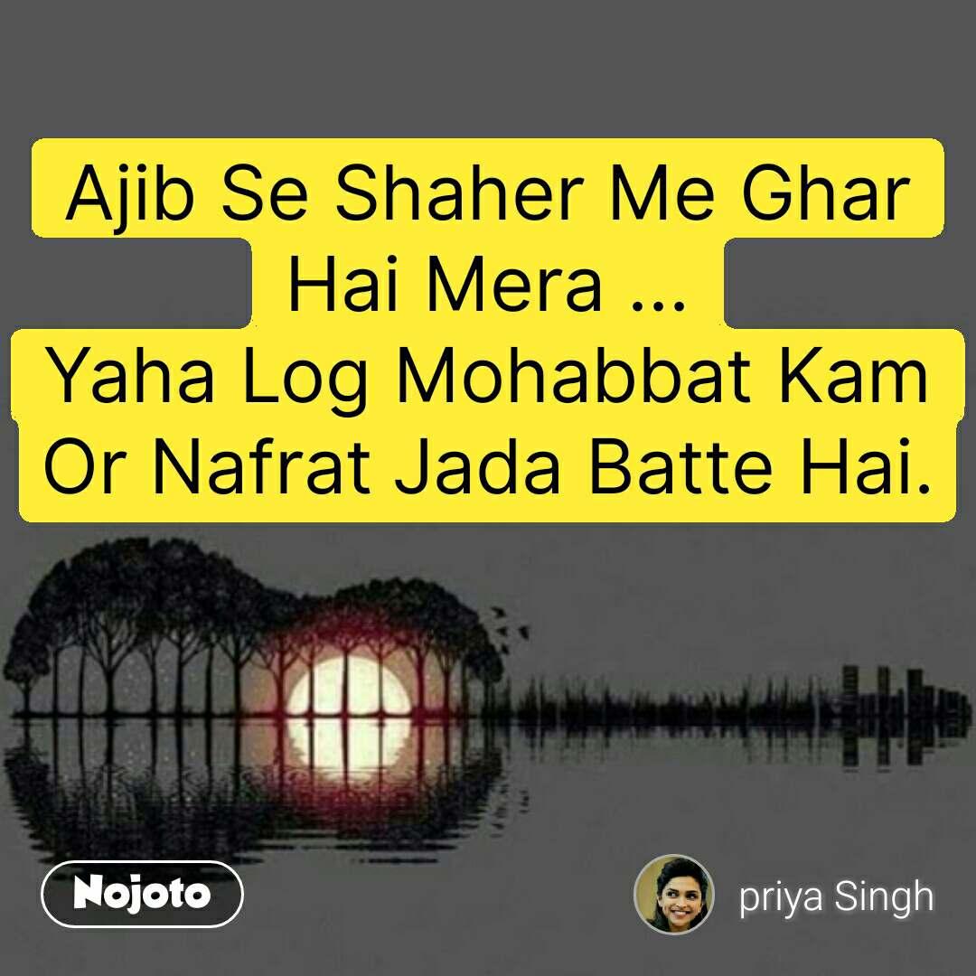 Ajib Se Shaher Me Ghar Hai Mera ... Yaha Log Mohabbat Kam Or Nafrat Jada Batte Hai. #NojotoQuote