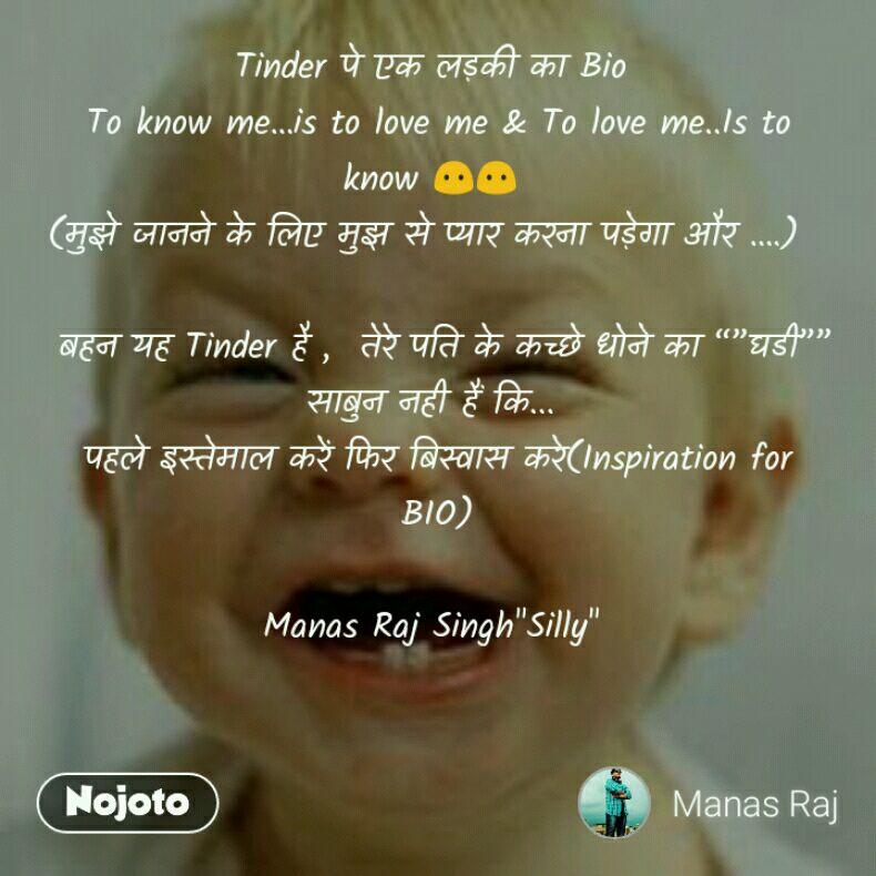 """Tinder पे एक लड़की का Bio To know me…is to love me & To love me..Is to know 😶😶 (मुझे जानने के लिए मुझ से प्यार करना पड़ेगा और ….)   बहन यह Tinder है ,  तेरे पति के कच्छे धोने का """"""""घडी""""""""  साबुन नही हैं कि... पहले इस्तेमाल करें फिर बिस्वास करे(Inspiration for BIO)  Manas Raj Singh""""Silly"""""""