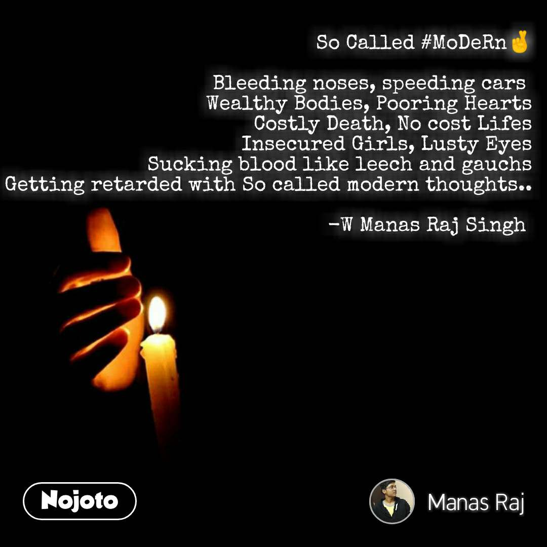 So Called #MoDeRn🤞  Bleeding noses, speeding cars  Wealthy Bodies, Pooring Hearts Costly Death, No cost Lifes Insecured Girls, Lusty Eyes Sucking blood like leech and gauchs Getting retarded with So called modern thoughts..  -W Manas Raj Singh   #NojotoQuote