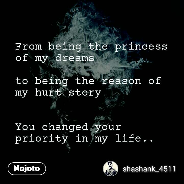 From being the princess of my dreams  to being the reason of my hurt story   You changed your priority in my life..