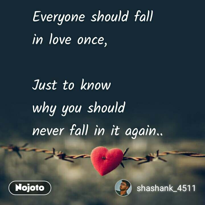 Everyone should fall in love once,  Just to know why you should never fall in it again..