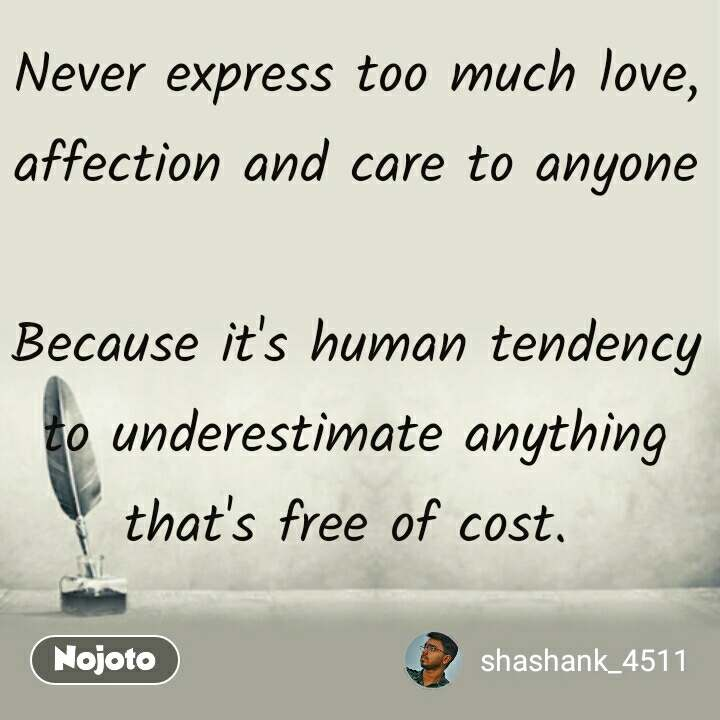 Never Express Too Much Love Affection And Care To Anyone Because