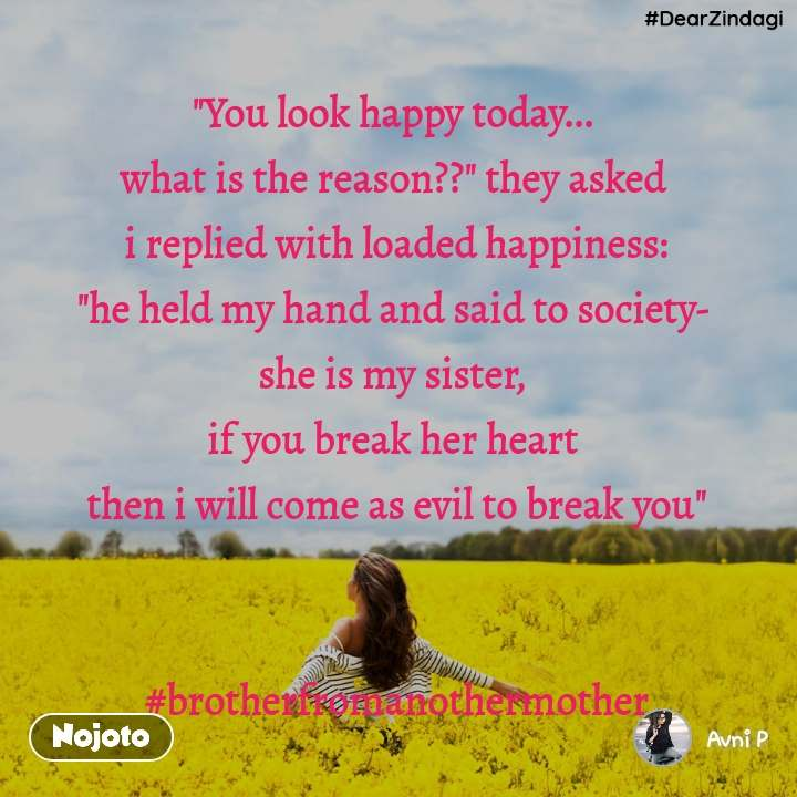 """#DearZindagi """"You look happy today...  what is the reason??"""" they asked  i replied with loaded happiness: """"he held my hand and said to society-  she is my sister,  if you break her heart  then i will come as evil to break you""""   #brotherfromanothermother"""