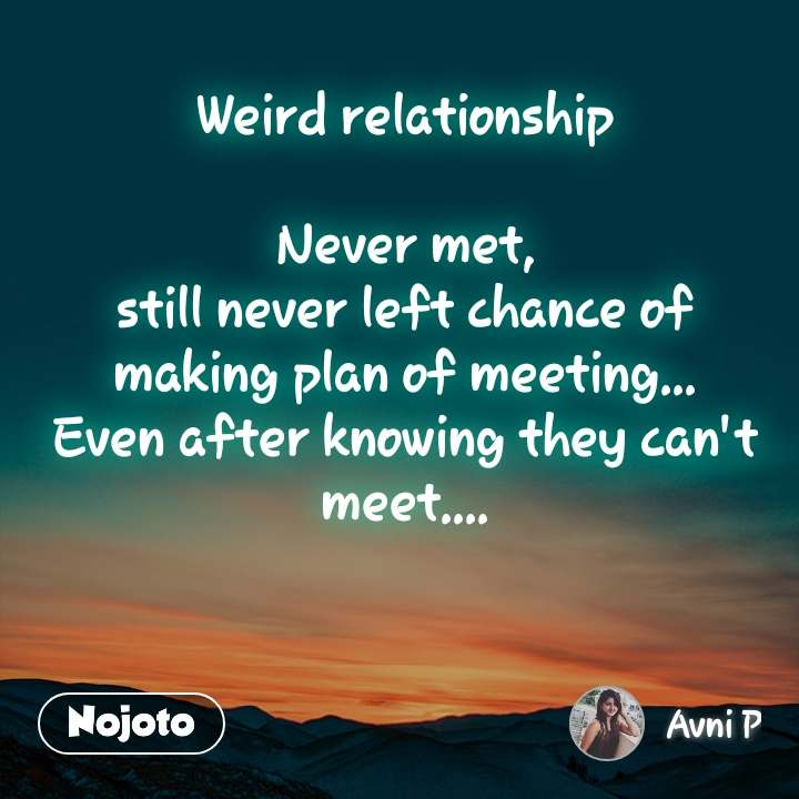 Weird relationship  Never met, still never left chance of making plan of meeting... Even after knowing they can't meet....