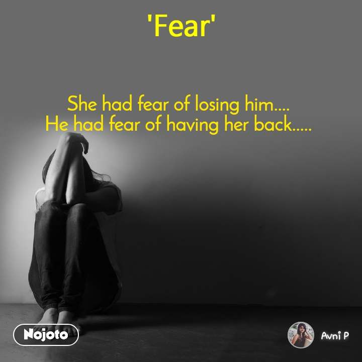 Fear She had fear of losing him.... He had fear of having her back.....