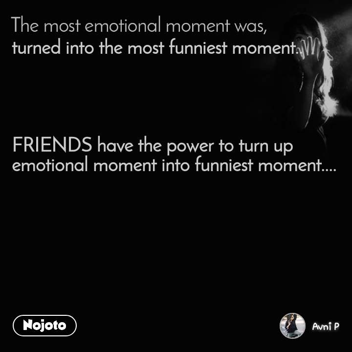 The most emotional moment was, turned into the most funniest moment..     FRIENDS have the power to turn up emotional moment into funniest moment....