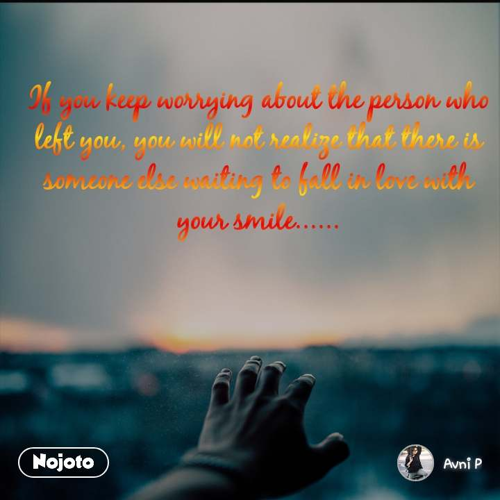 If you keep worrying about the person who left you, you will not realize that there is someone else waiting to fall in love with your smile......