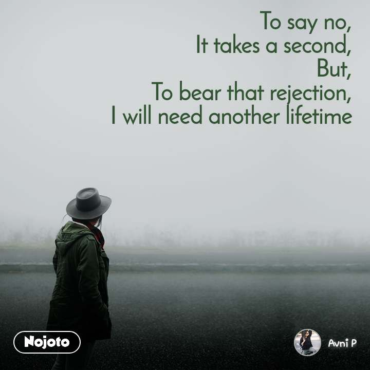 To say no, It takes a second, But, To bear that rejection, I will need another lifetime