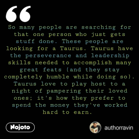 So many people are searching for that one person who just gets stuff done. These people are looking for a Taurus. Taurus have the perseverance and leadership skills needed to accomplish many great feats (and they stay completely humble while doing so). Taurus love to play host to a night of pampering their loved ones; it's how they prefer to spend the money they've worked hard to earn.
