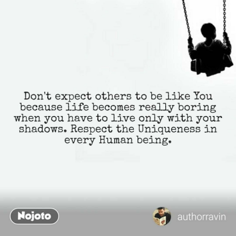Don't expect others to be like You because life becomes really boring when you have to live only with your shadows. Respect the Uniqueness in every Human being.