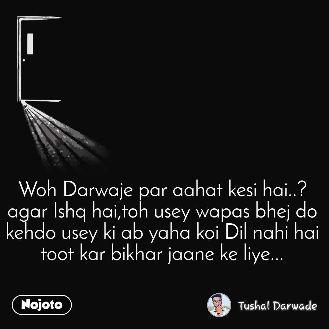 Woh Darwaje par aahat kesi hai..? agar Ishq hai,toh usey wapas bhej do kehdo usey ki ab yaha koi Dil nahi hai toot kar bikhar jaane ke liye...