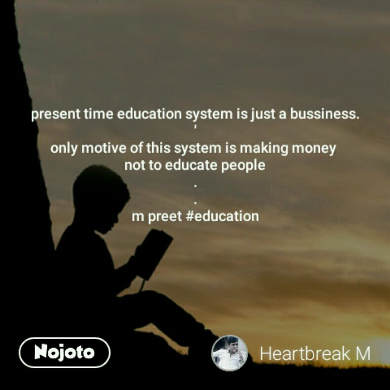 present time education system is just a bussiness. ' only motive of this system is making money  not to educate people . . m preet #education