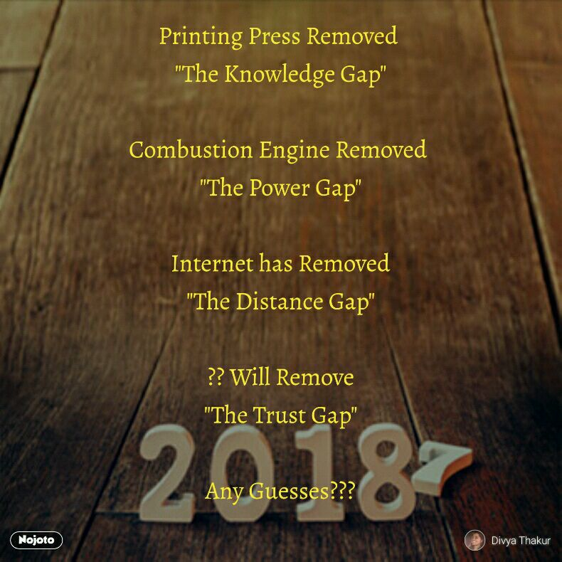 "Printing Press Removed  ""The Knowledge Gap""  Combustion Engine Removed  ""The Power Gap""  Internet has Removed ""The Distance Gap""  ?? Will Remove ""The Trust Gap""  Any Guesses???"