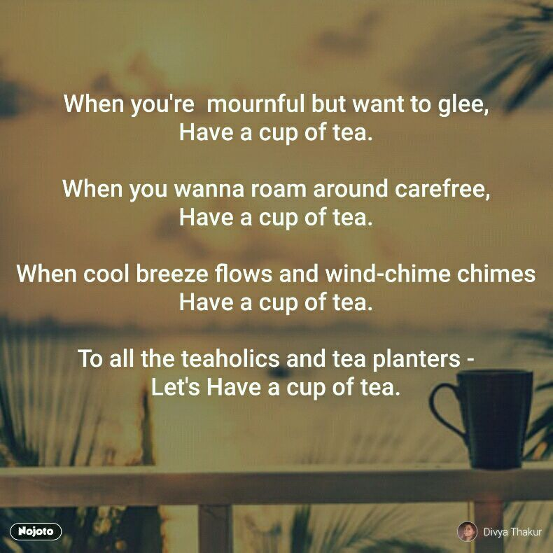 When you're  mournful but want to glee, Have a cup of tea.  When you wanna roam around carefree, Have a cup of tea.  When cool breeze flows and wind-chime chimes Have a cup of tea.  To all the teaholics and tea planters - Let's Have a cup of tea.