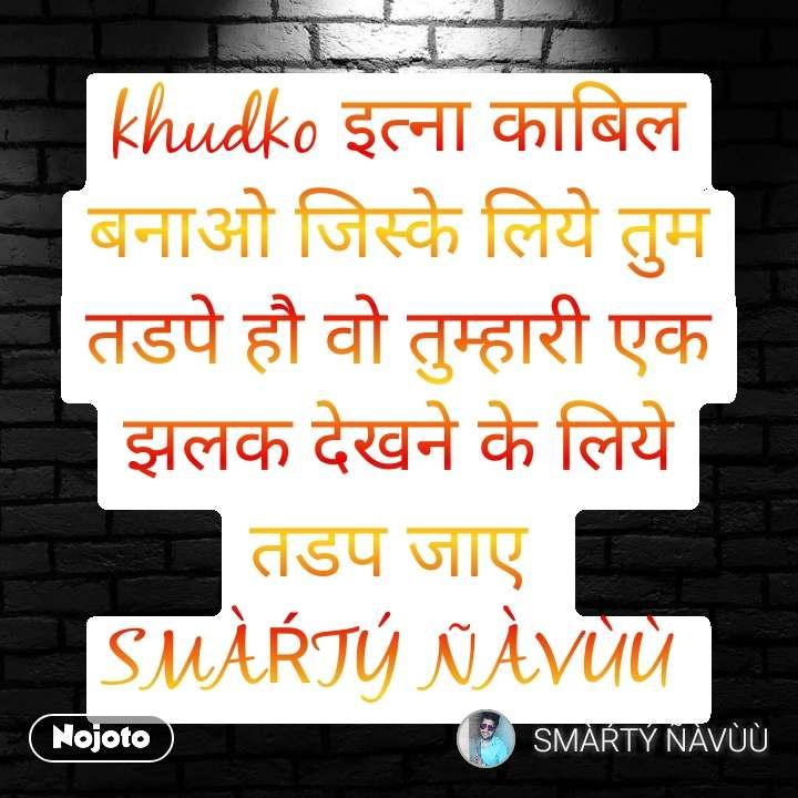 khudko इत्ना काबिल बनाओ जिस्के लिये तुम तडपे हौ वो तुम्हारी एक झलक देखने के लिये तडप जाए  SMÀŔTÝ ÑÀVÙÙ